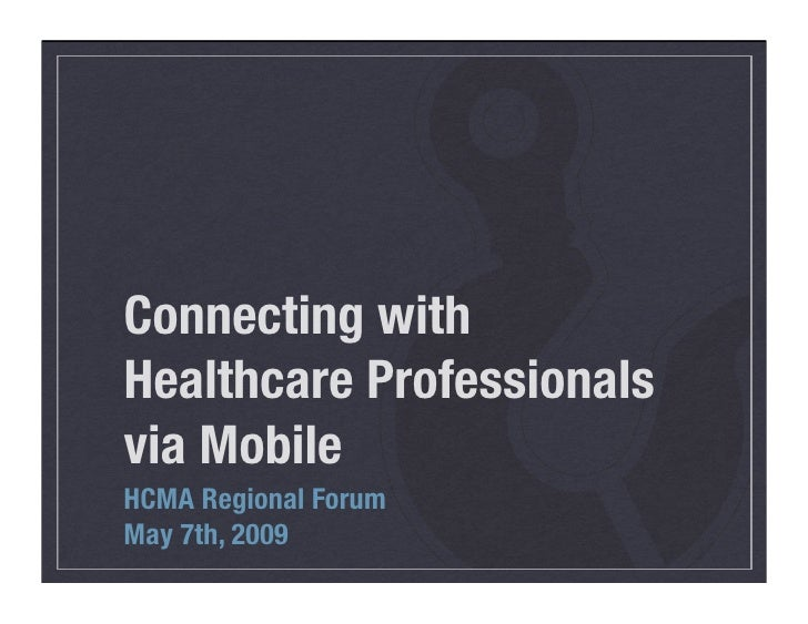 Connecting with Healthcare Professionals via Mobile HCMA Regional Forum May 7th, 2009