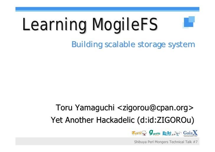 Learning MogileFS         Building scalable storage system         Toru Yamaguchi <zigorou@cpan.org>    Yet Another Hackad...