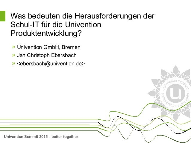 Univention Summit 2015 – better together Was bedeuten die Herausforderungen der Schul-IT für die Univention Produktentwick...