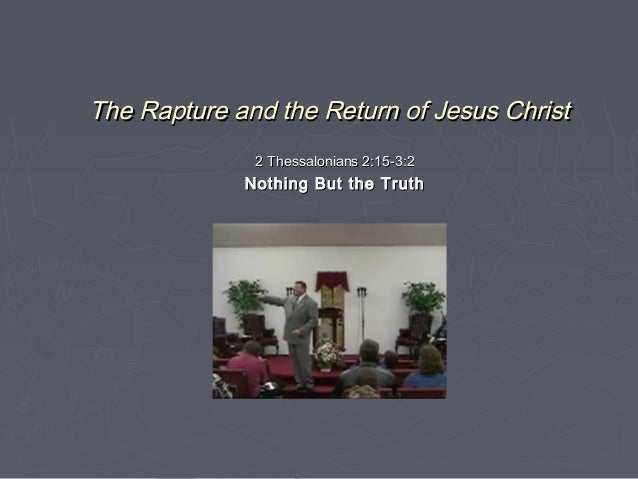 The Rapture and the Return of Jesus Christ 2 Thessalonians 2:15-3:2  Nothing But the Truth