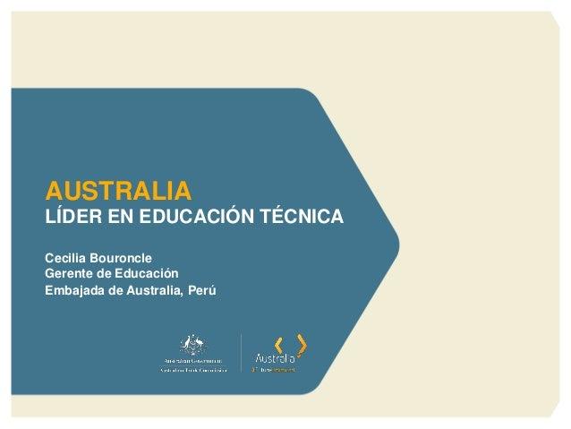 LÍDER EN EDUCACIÓN TÉCNICA  Cecilia Bouroncle  Gerente de Educación  Embajada de Australia, Perú  AUSTRALIA