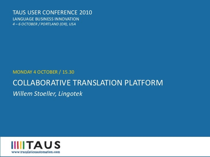TAUS USER CONFERENCE 2010 LANGUAGE BUSINESS INNOVATION 4 – 6 OCTOBER / PORTLAND (OR), USA     MONDAY 4 OCTOBER / 15.30  CO...