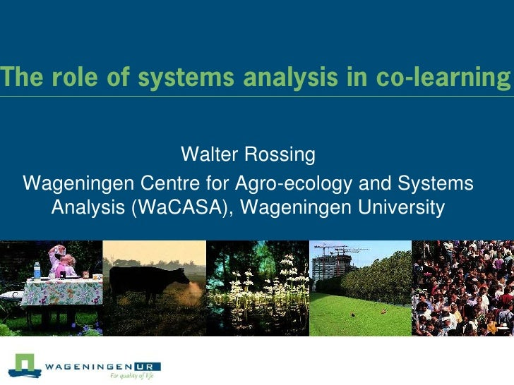 The role of systems analysis in co-learning                Walter Rossing Wageningen Centre for Agro-ecology and Systems  ...