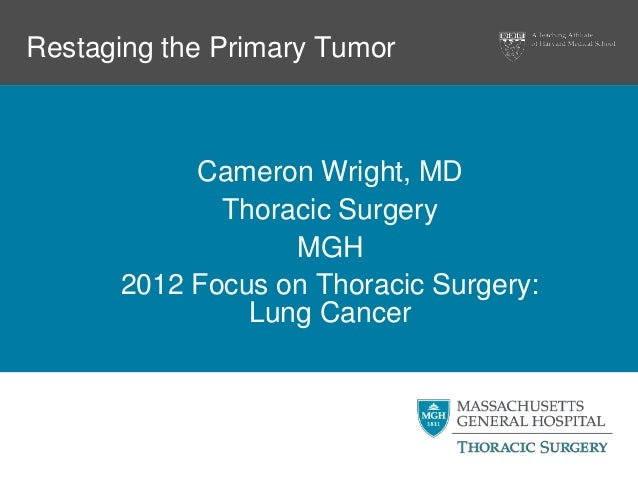 Restaging the Primary Tumor           Cameron Wright, MD             Thoracic Surgery                  MGH      2012 Focus...