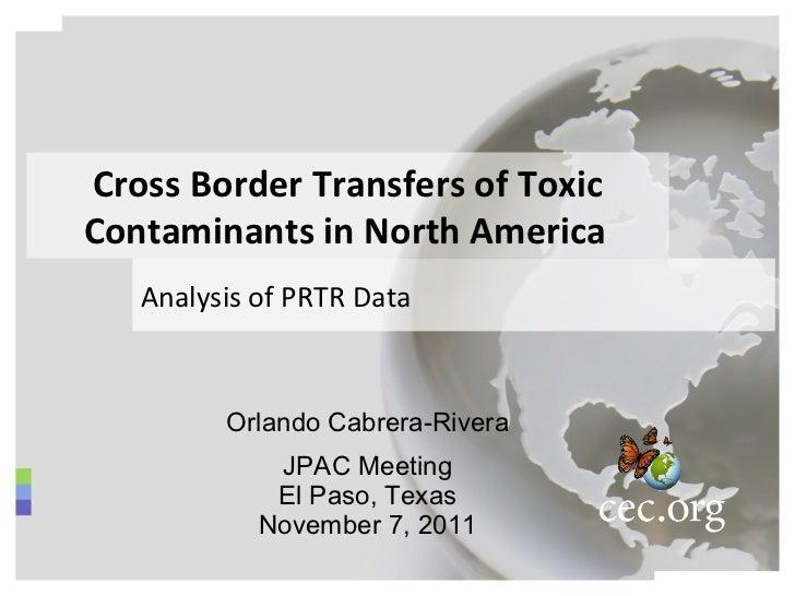 Orlando Cabrera-Rivera JPAC Meeting El Paso, Texas November 7, 2011 Cross Border Transfers of Toxic Contaminants in North ...