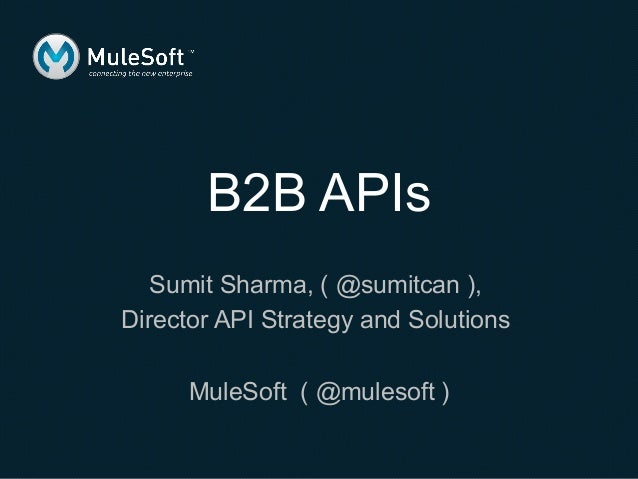 Sumit Sharma, ( @sumitcan ), Director API Strategy and Solutions MuleSoft ( @mulesoft ) B2B APIs