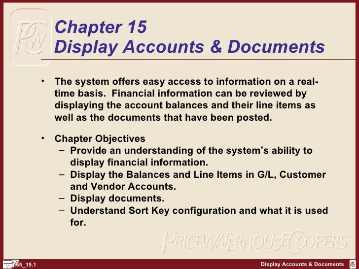 Chapter 15 Display Accounts & Documents <ul><li>The system offers easy access to information on a real-time basis.  Financ...