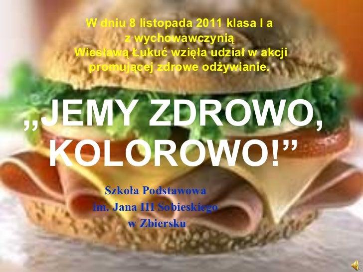 """"""" JEMY ZDROWO, KOLOROWO!"""" Szkoła Podstawowa  im. Jana III Sobieskiego  w Zbiersku W dniu 8 listopada 2011 klasa I a  z wyc..."""