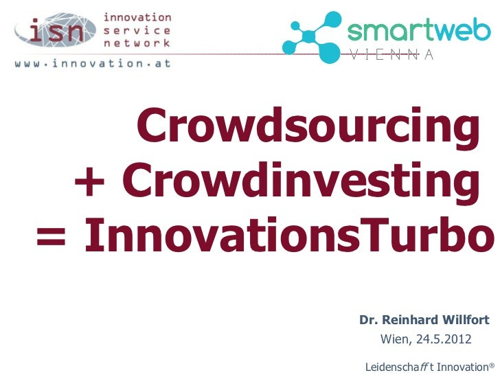 Crowdsourcing + Crowdinvesting= InnovationsTurbo            Dr. Reinhard Willfort                Wien, 24.5.2012          ...