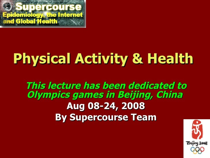 Physical Activity & Health This lecture has been dedicated to Olympics games in Beijing, China          Aug 08-24, 2008   ...
