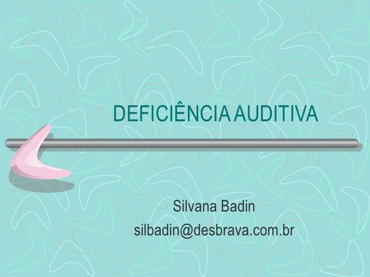 DEFICIÊNCIA AUDITIVA Silvana Badin [email_address]