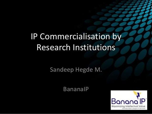IP Commercialisation by Research Institutions Sandeep Hegde M. BananaIP