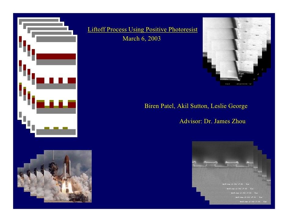Liftoff Process Using Positive Photoresist              March 6, 2003                          Biren Patel, Akil Sutton, L...
