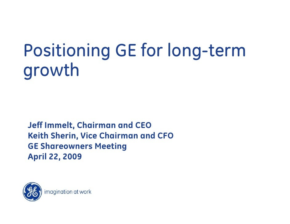 Positioning GE for long-term growth  Jeff Immelt, Chairman and CEO Keith Sherin, Vice Chairman and CFO GE Shareowners Meet...