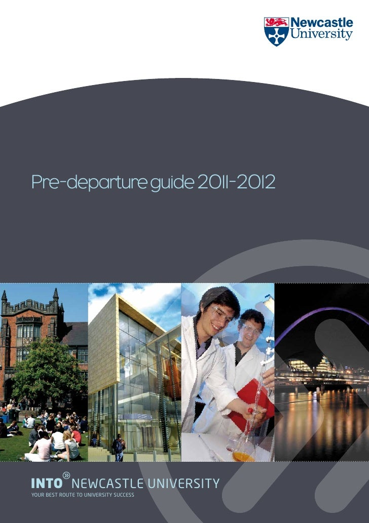 Pre-departure guide 2011-2012          gINTO NEWCASTLE UNIVERSITYYOUR BEST ROUTE TO UNIVERSITY SUCCESS