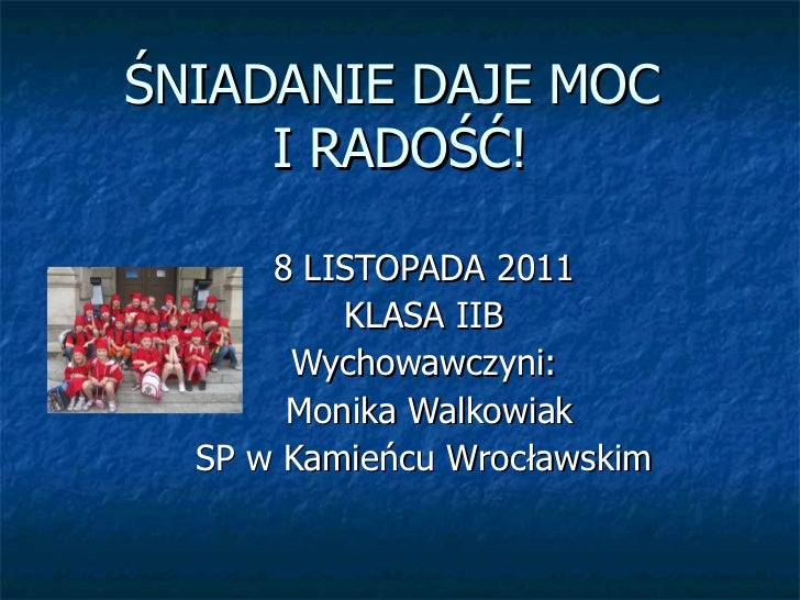 ŚNIADANIE DAJE MOC  I RADOŚĆ! 8 LISTOPADA 2011 KLASA IIB Wychowawczyni: Monika Walkowiak SP w Kamieńcu Wrocławskim