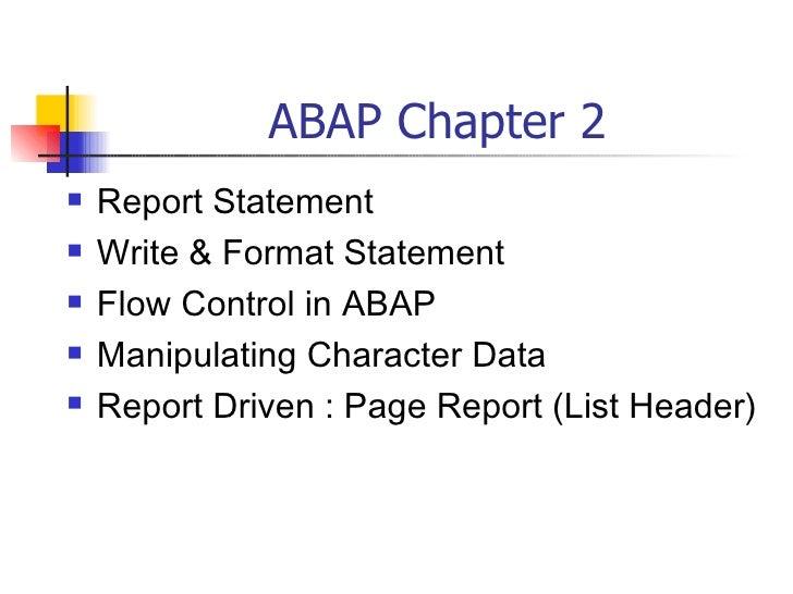 ABAP Chapter 2 <ul><li>Report Statement </li></ul><ul><li>Write & Format Statement </li></ul><ul><li>Flow Control in ABAP ...