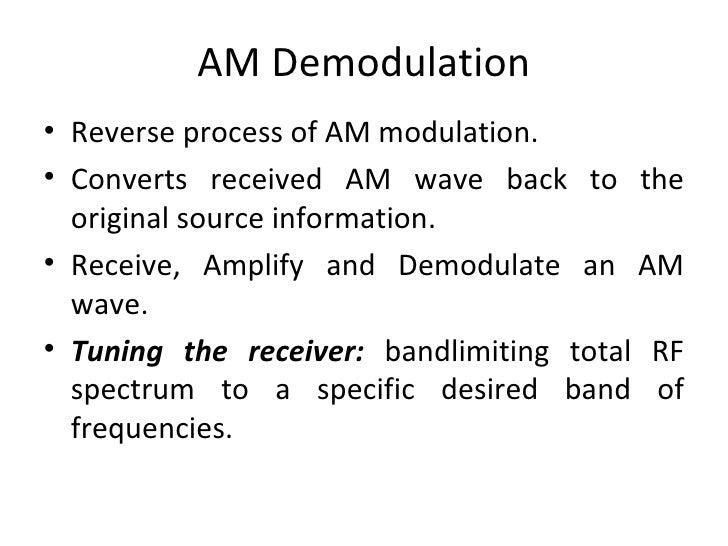 AM Demodulation <ul><li>Reverse process of AM modulation. </li></ul><ul><li>Converts received AM wave back to the original...
