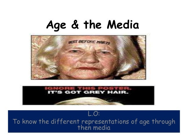 Age & the Media                        L.O:To know the different representations of age through                    then me...