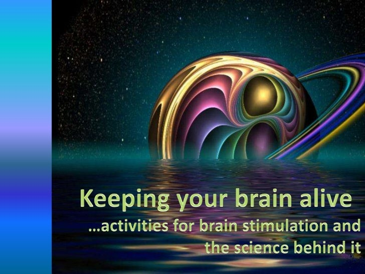 Keeping your brain alive<br />…activities for brain stimulation and the science behind it<br />