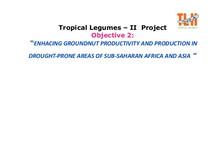 "Tropical Legumes – II Project                  Objective 2: ""ENHACING GROUNDNUT PRODUCTIVITY AND PRODUCTION IN            ..."