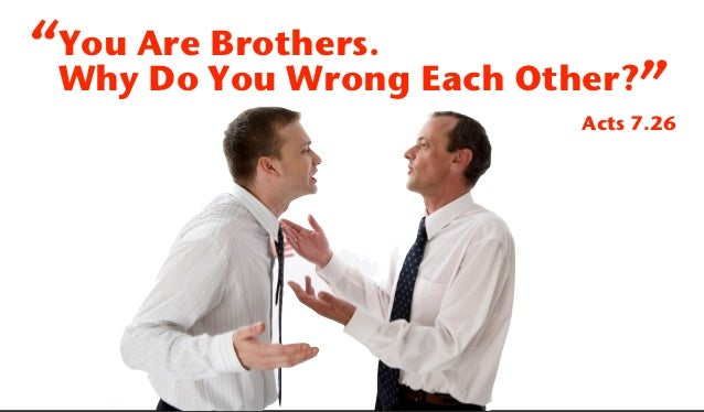 """""""You Are Brothers. Why Do You Wrong Each Other?""""                         Acts 7.26"""