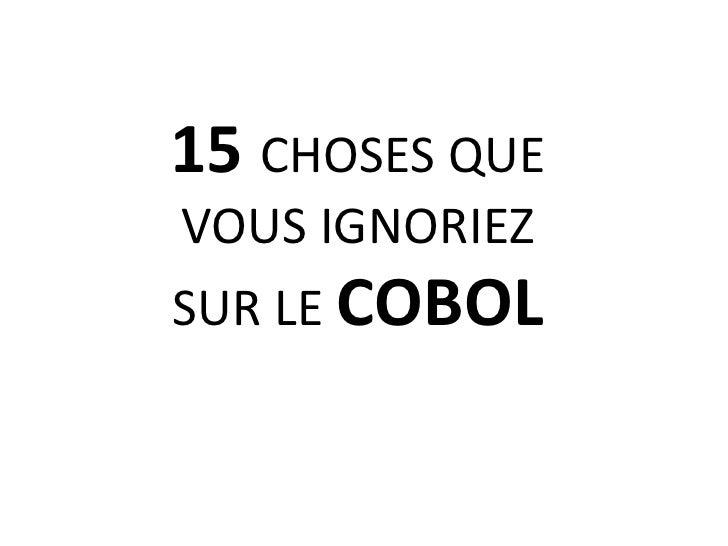 15 CHOSES QUE VOUS IGNORIEZ<br />SUR LE COBOL<br />
