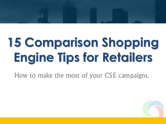 15 Comparison Shopping Engine Tips for Retailers How to make the most of your CSE campaigns.