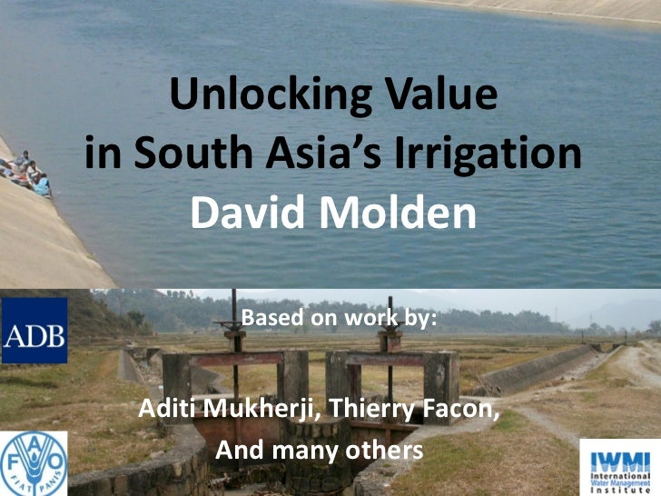 Unlocking Valuein South Asia's Irrigation     David Molden          Based on work by:  Aditi Mukherji, Thierry Facon,     ...