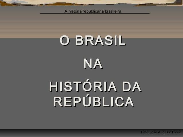 A história republicana brasileira  O BRASIL NA HISTÓRIA DA REPÚBLICA Prof. José Augusto Fiorin