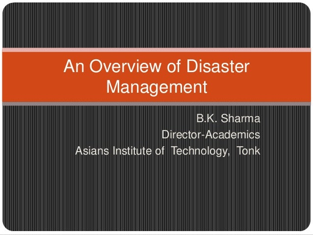 An Overview of Disaster    Management                          B.K. Sharma                   Director-Academics Asians Ins...