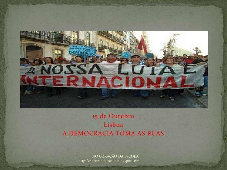 15 de Outubro <br />Lisboa<br />A DEMOCRACIA TOMA AS RUAS<br />NO CORAÇÃO DA ESCOLA. http://nocoraodaescola.blogspot.com<b...
