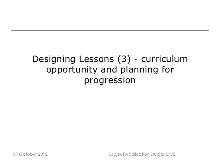Designing Lessons (3) - curriculum          opportunity and planning for                   progression07 October 2012     ...