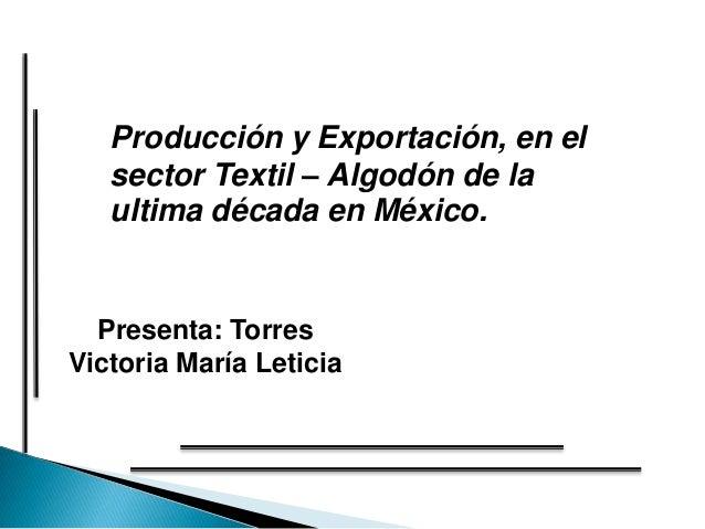Producción y Exportación, en el   sector Textil – Algodón de la   ultima década en México.  Presenta: TorresVictoria María...