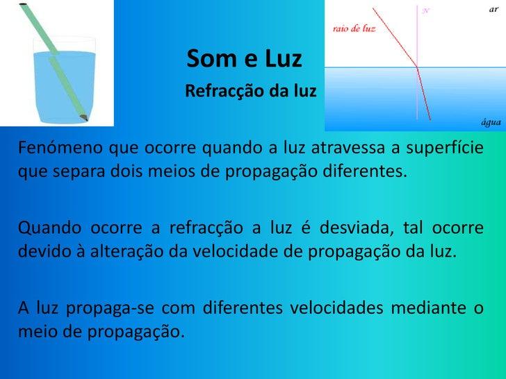 Som e Luz                   Refracção da luzFenómeno que ocorre quando a luz atravessa a superfícieque separa dois meios d...
