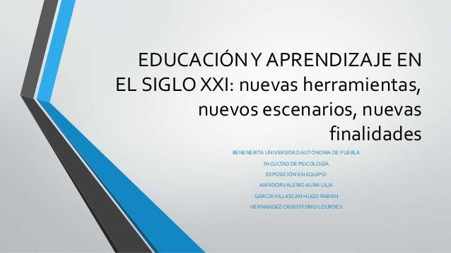 EDUCACIÓNY APRENDIZAJE EN EL SIGLO XXI: nuevas herramientas, nuevos escenarios, nuevas finalidades BENENÉRITA UNIVERSIDADA...