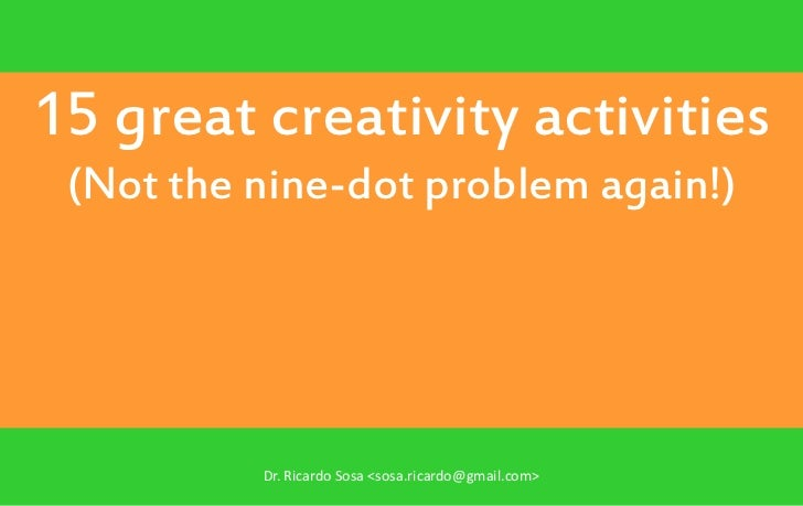 15 great creativity activities (Not the nine-dot problem again!)          Dr. Ricardo Sosa <sosa.ricardo@gmail.com>