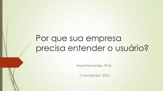 Por que sua empresa precisa entender o usuário? Amyris Fernandez, Ph.D. 15 de Outubro, 2015