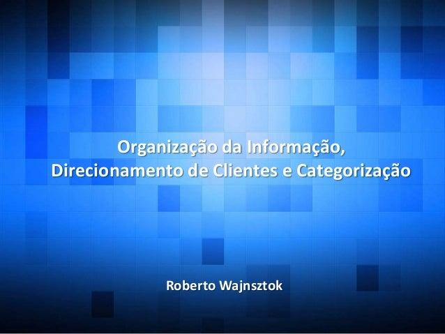 Organização da Informação,Direcionamento de Clientes e CategorizaçãoRoberto Wajnsztok