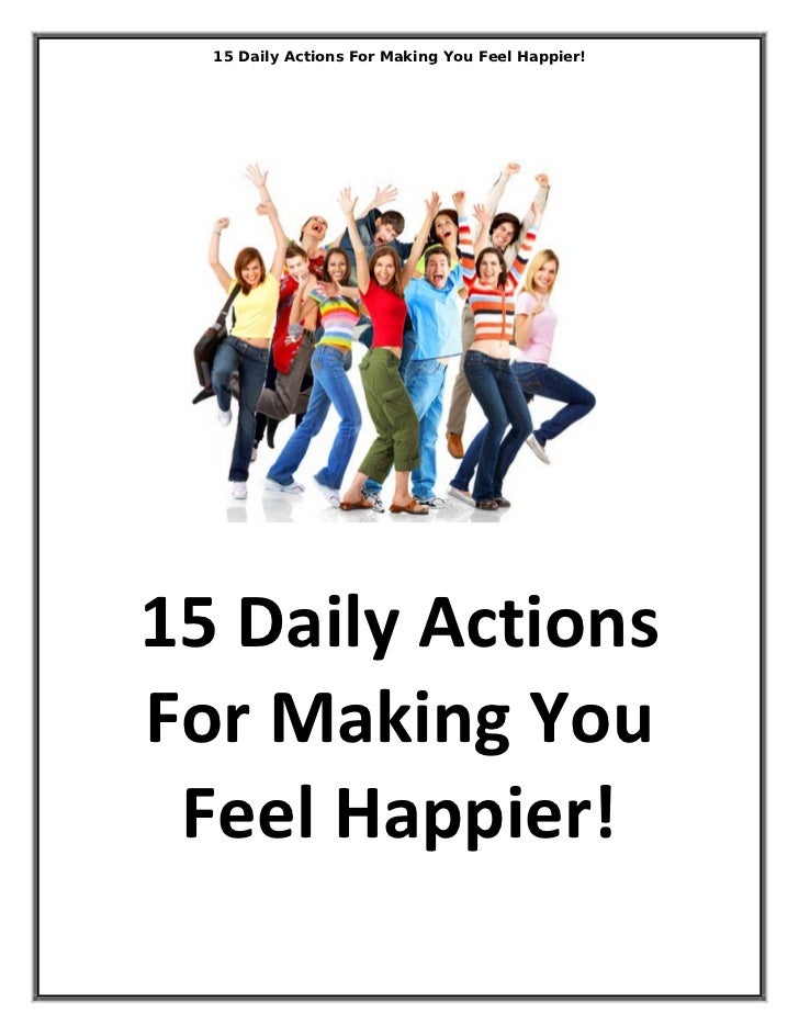 15 Daily Actions For Making You Feel Happier!15DailyActionsForMakingYou FeelHappier!                              ...