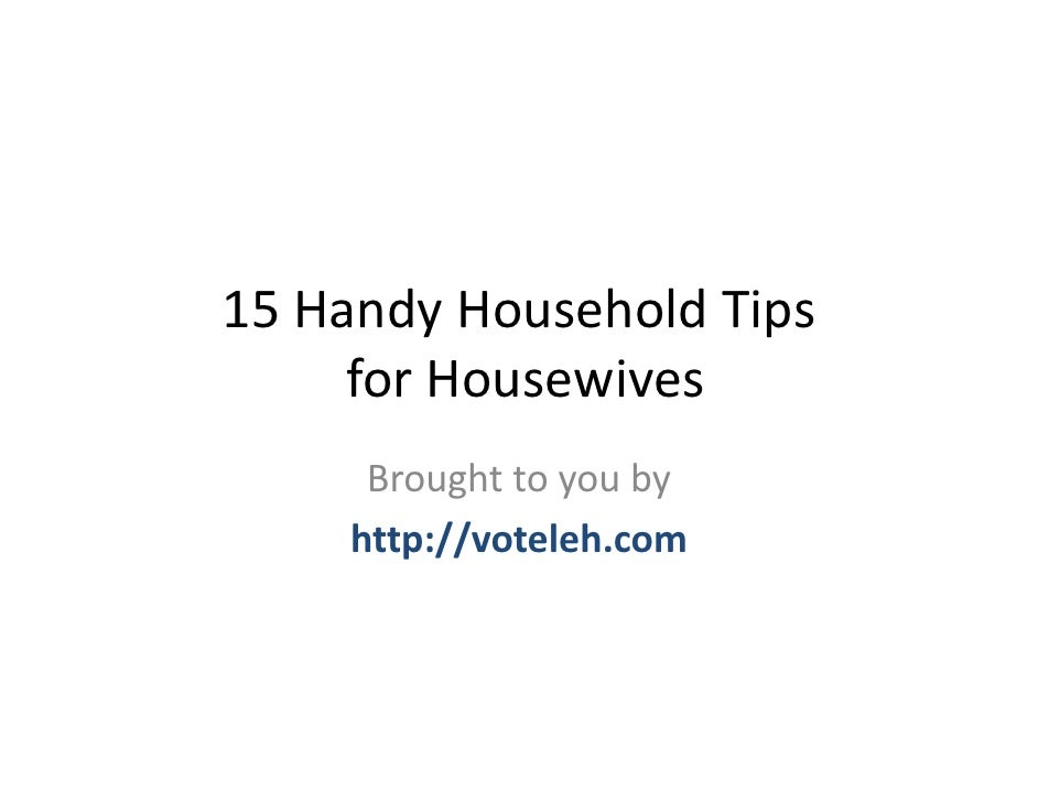 15 Handy Household Tips      for Housewives      Brought to you by     http://voteleh.com