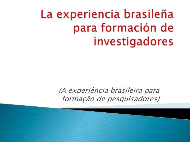 La experienciabrasileña para formación de investigadores<br />(A experiência brasileira para formação de pesquisadores)<br />