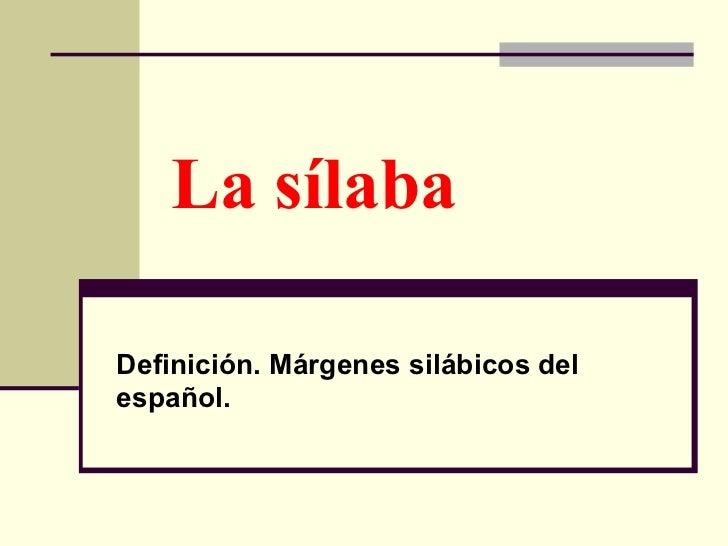 La sílaba  Definición. Márgenes silábicos del español.