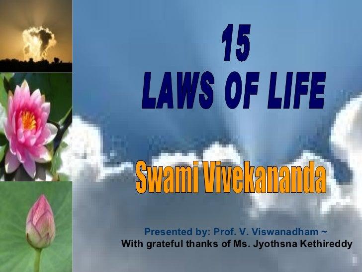 15  LAWS OF LIFE Swami Vivekananda Presented by: Prof. V. Viswanadham ~   With grateful thanks of Ms. Jyothsna Kethireddy