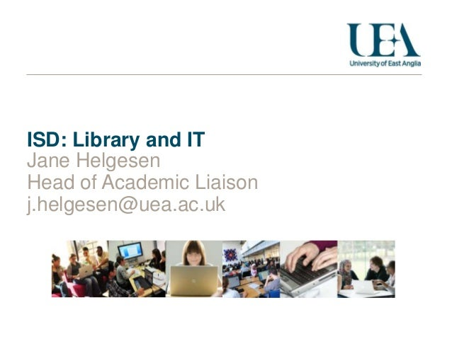 ISD: Library and IT Jane Helgesen Head of Academic Liaison j.helgesen@uea.ac.uk