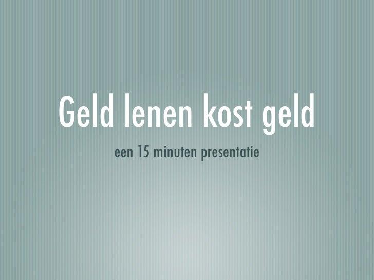 Geld lenen kost geld     een 15 minuten presentatie