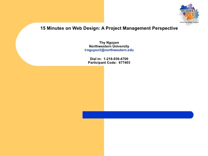 15 Minutes on Web Design: A Project Management Perspective Thy Nguyen Northwestern University [email_address] Dial in:  1-...