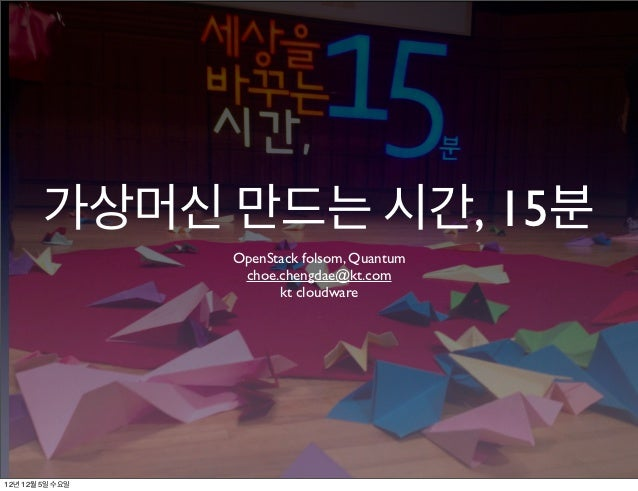 가상머신 만드는 시간, 15분                 OpenStack folsom, Quantum                  choe.chengdae@kt.com                       kt ...