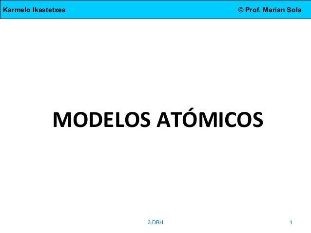 Karmelo Ikastetxea © Prof. Marian Sola MODELOS ATÓMICOS 3.DBH 1