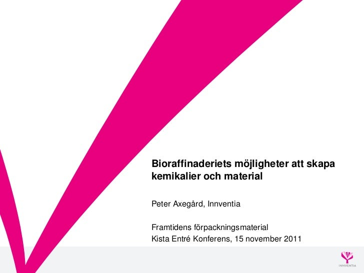 Bioraffinaderiets möjligheter att skapakemikalier och materialPeter Axegård, InnventiaFramtidens förpackningsmaterialKista...